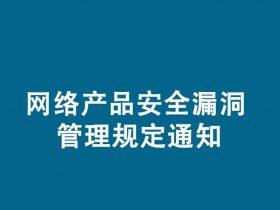 工业和信息化部 国家互联网信息办公室 公安部关于印发网络产品安全漏洞管理规定的通知