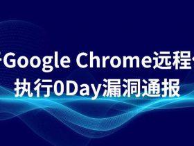 关于Google Chrome远程代码执行0Day漏洞通报