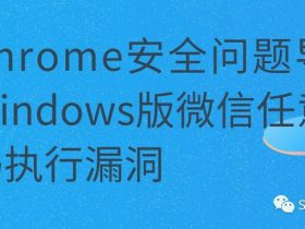 【漏洞通告】Chrome安全问题导致Windows版微信任意代码执行漏洞